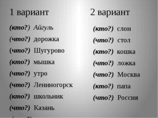 1 вариант 2 вариант (кто?) Айгуль (что?) дорожка (что?) Шугурово (кто?) мышка