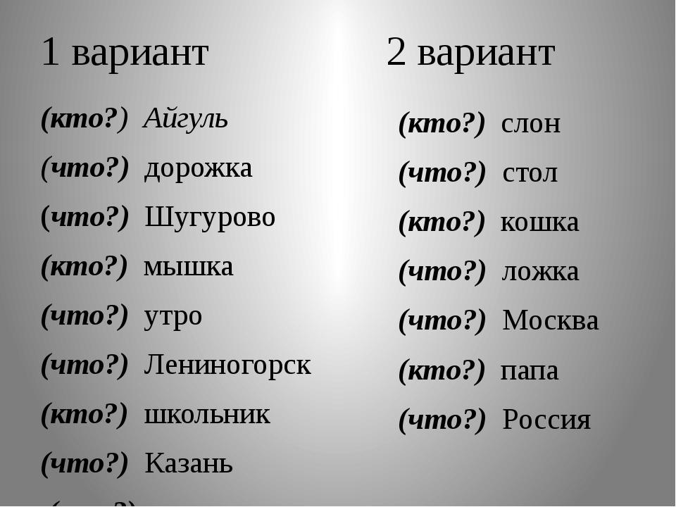 1 вариант 2 вариант (кто?) Айгуль (что?) дорожка (что?) Шугурово (кто?) мышка...