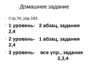 Домашнее задание Стр.70, упр.183 1 уровень- 2 абзац, задания 2,4 2 уровень- 1