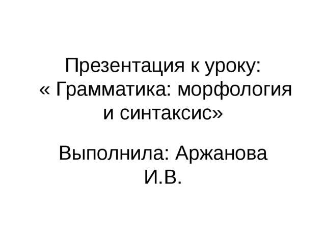 Презентация к уроку: « Грамматика: морфология и синтаксис» Выполнила: Аржанов...