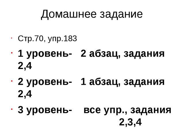 Домашнее задание Стр.70, упр.183 1 уровень- 2 абзац, задания 2,4 2 уровень- 1...