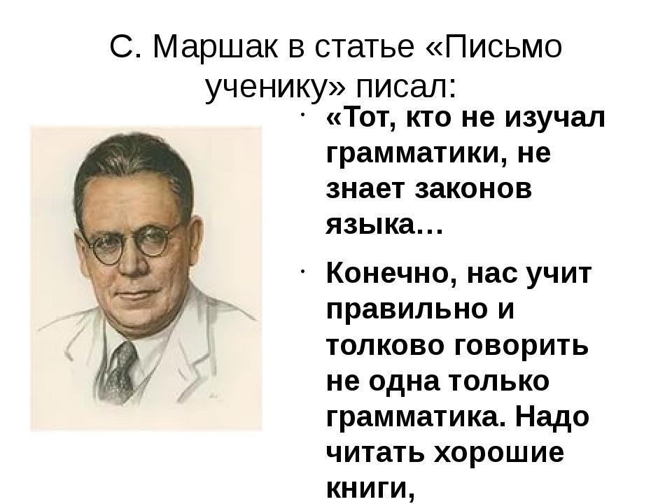 С. Маршак в статье «Письмо ученику» писал: «Тот, кто не изучал грамматики, не...