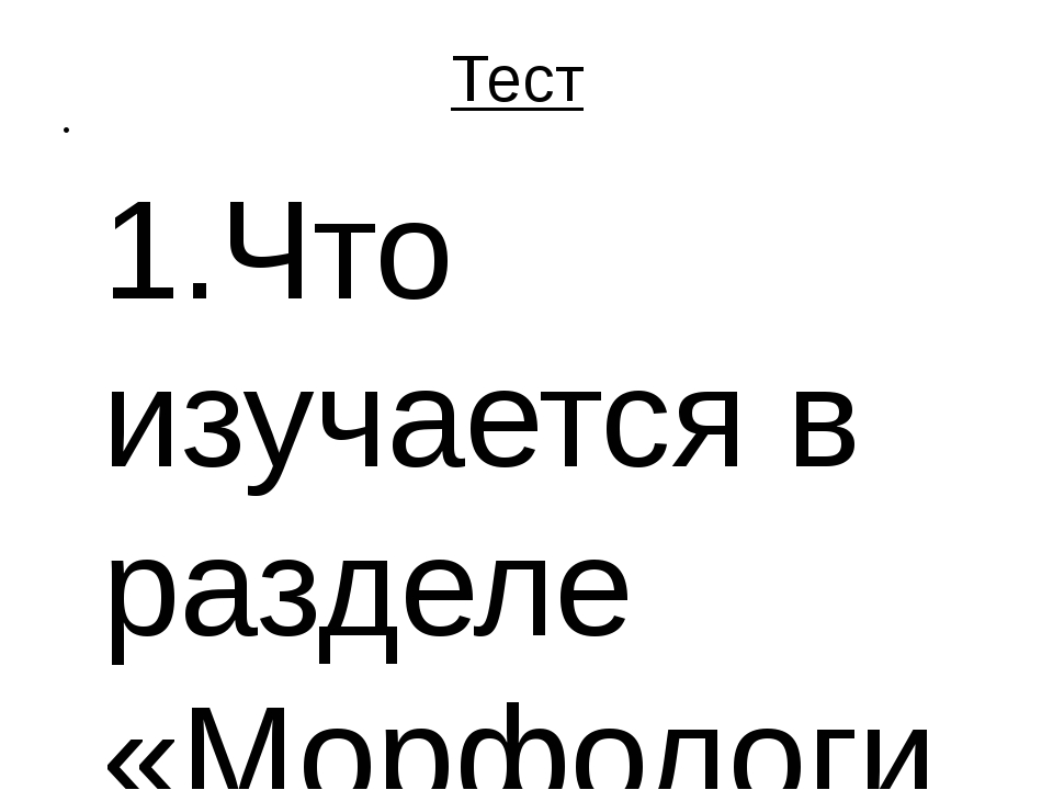 Тест 1.Что изучается в разделе «Морфология»: А) звуки, Б) нормы произношени...