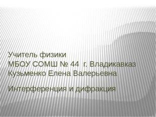Интерференция и дифракция Учитель физики МБОУ СОМШ № 44 г. Владикавказ Кузьме
