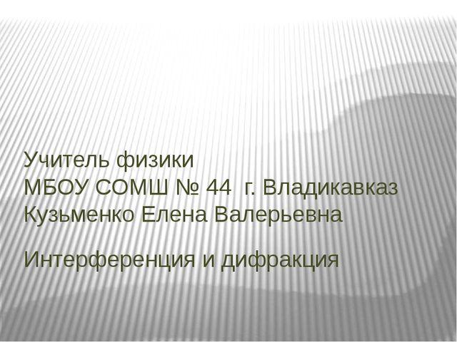 Интерференция и дифракция Учитель физики МБОУ СОМШ № 44 г. Владикавказ Кузьме...