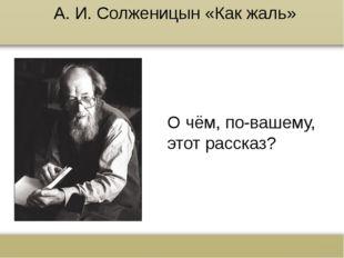 А. И. Солженицын «Как жаль» О чём, по-вашему, этот рассказ? www.russkiy-liter