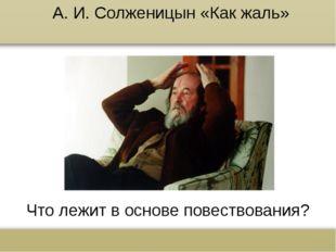 А. И. Солженицын «Как жаль» Что лежит в основе повествования? www.russkiy-lit