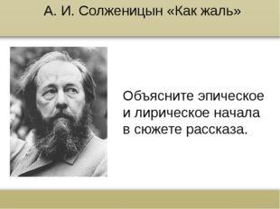 А. И. Солженицын «Как жаль» Объясните эпическое и лирическое начала в сюжете
