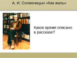 А. И. Солженицын «Как жаль» Какое время описано в рассказе? www.russkiy-liter