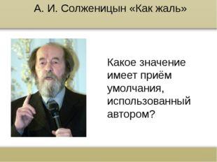 А. И. Солженицын «Как жаль» Какое значение имеет приём умолчания, использован