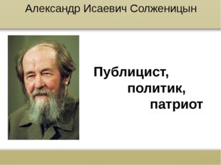 Александр Исаевич Солженицын Публицист, политик, патриот