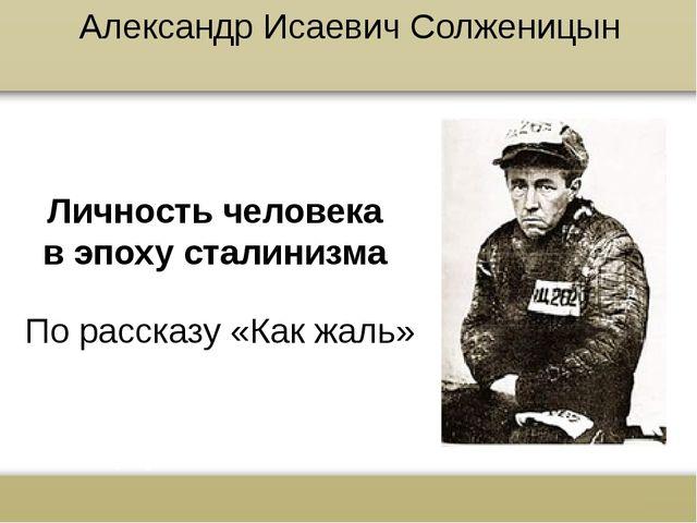 Александр Исаевич Солженицын Личность человека в эпоху сталинизма По рассказу...