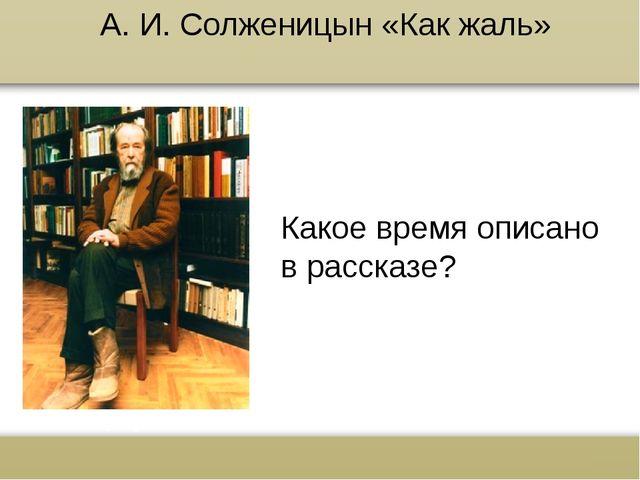 А. И. Солженицын «Как жаль» Какое время описано в рассказе? www.russkiy-liter...