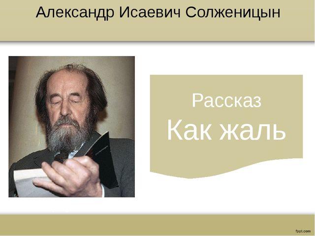 Александр Исаевич Солженицын Рассказ Как жаль www.russkiy-literatura.ru