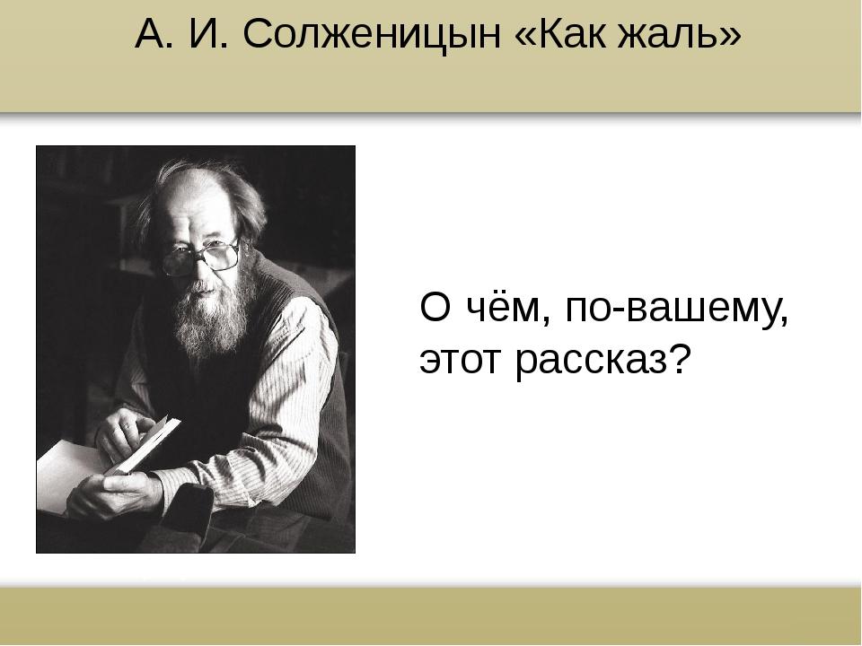 А. И. Солженицын «Как жаль» О чём, по-вашему, этот рассказ? www.russkiy-liter...