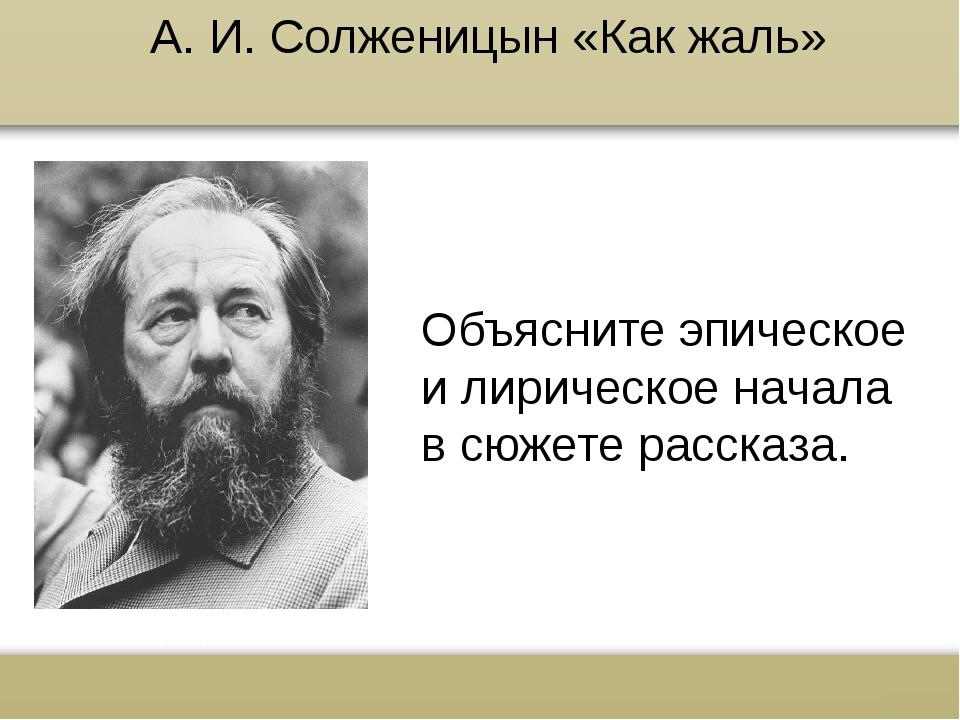 А. И. Солженицын «Как жаль» Объясните эпическое и лирическое начала в сюжете...