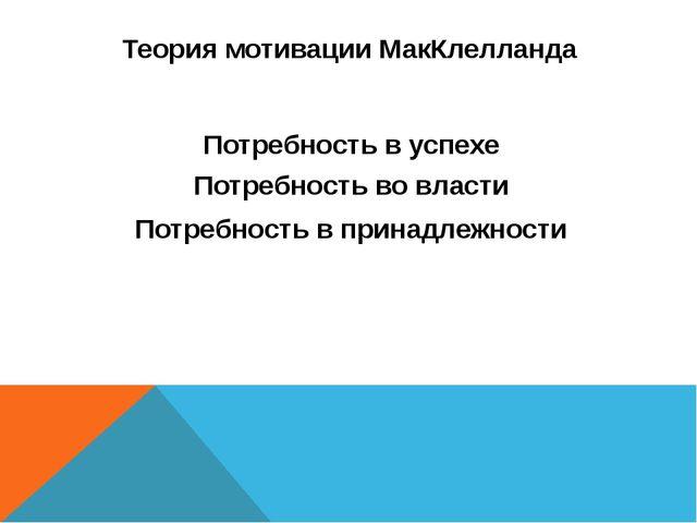 Теория мотивации МакКлелланда Потребность в успехе Потребность во власти Потр...