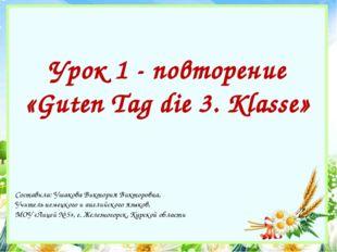 Урок 1 - повторение «Guten Tag die 3. Klasse» Составила: Ушакова Виктория Вик
