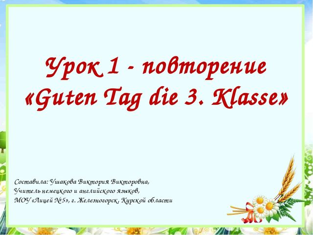 Урок 1 - повторение «Guten Tag die 3. Klasse» Составила: Ушакова Виктория Вик...