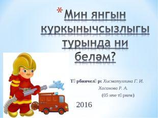 Тәрбиячеләр: Хисматуллина Г. И. Хасанова Р. А. (05 нче төркем) 2016