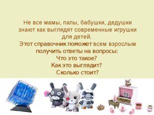 Не все мамы, папы, бабушки, дедушки знают как выглядят современные игрушки дл