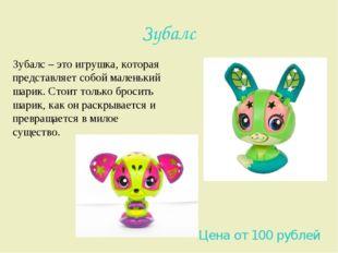 Зубалс Зубалс – это игрушка, которая представляет собой маленький шарик. Стои