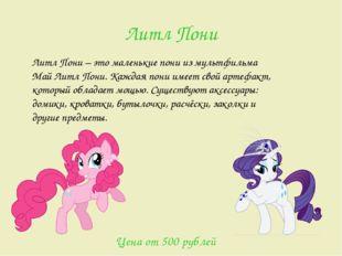 Литл Пони Литл Пони – это маленькие пони из мультфильма Май Литл Пони. Каждая