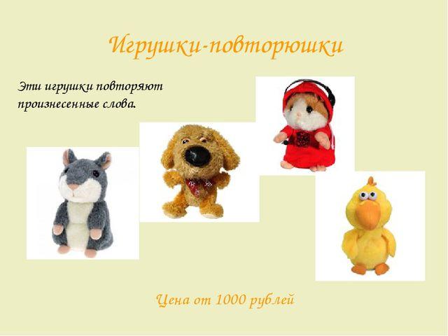 Игрушки-повторюшки Эти игрушки повторяют произнесенные слова. Цена от 1000 ру...
