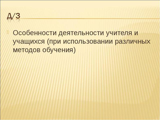 Особенности деятельности учителя и учащихся (при использовании различных мето...