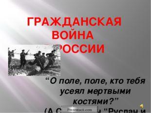 """ГРАЖДАНСКАЯ ВОЙНА В РОССИИ """"О поле, поле, кто тебя усеял мертвыми костями?"""" ("""