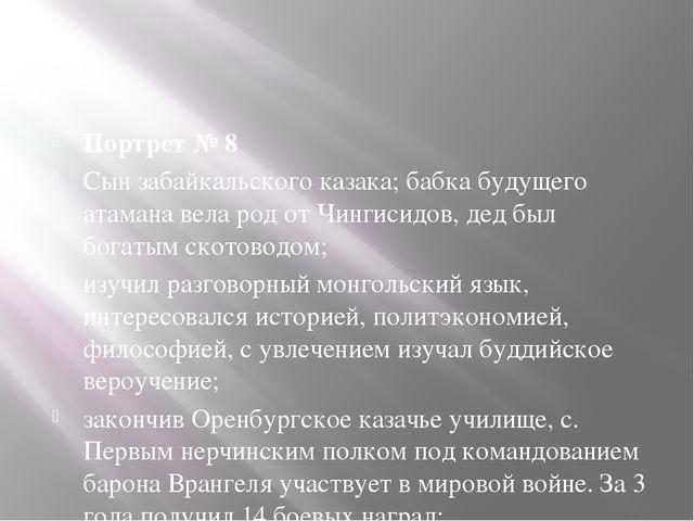 Портрет № 8 Сын забайкальского казака; бабка будущего атамана вела род от Чи...