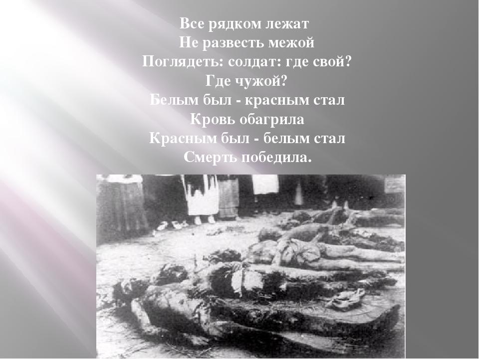 Все рядком лежат Не развесть межой Поглядеть: солдат: где свой? Где чужой? Б...