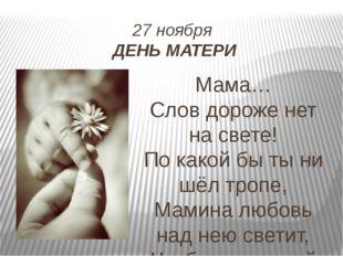 27 ноября ДЕНЬ МАТЕРИ Мама… Слов дороже нет на свете! По какой бы ты ни шёл т