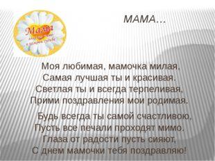 МАМА… Моя любимая, мамочка милая, Самая лучшая ты и красивая. Светлая ты и вс