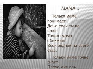МАМА,,, Только мама понимает, Даже если ты не прав. Только мама обнимает, Все