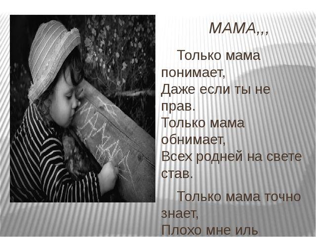 МАМА,,, Только мама понимает, Даже если ты не прав. Только мама обнимает, Все...