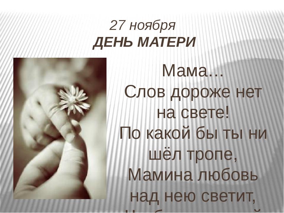 27 ноября ДЕНЬ МАТЕРИ Мама… Слов дороже нет на свете! По какой бы ты ни шёл т...