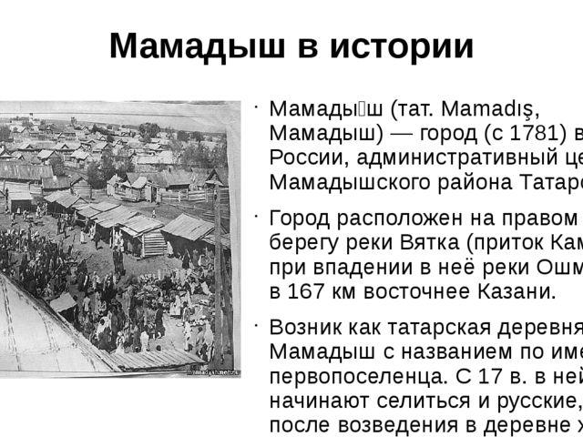 Мамадыш в истории Мамады́ш (тат. Mamadış, Мамадыш) — город (с 1781) в России,...