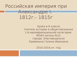 Российская империя при Александре I. 1812г.- 1815г Уроки в 8 классе Учитель и