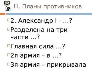III. Планы противников 2. Александр I - …? Разделена на три части …? Главная