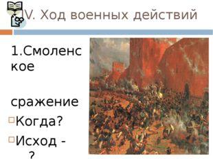 IV. Ход военных действий 1.Смоленское сражение Когда? Исход - …? Значение -…?