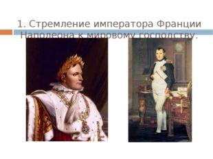 1. Стремление императора Франции Наполеона к мировому господству.