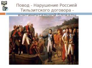 Повод - Нарушение Россией Тильзитского договора - континентальной блокады