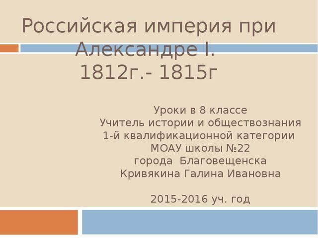 Российская империя при Александре I. 1812г.- 1815г Уроки в 8 классе Учитель и...