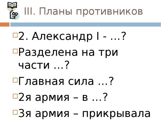 III. Планы противников 2. Александр I - …? Разделена на три части …? Главная...