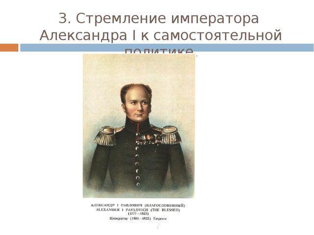 3. Стремление императора Александра I к самостоятельной политике.