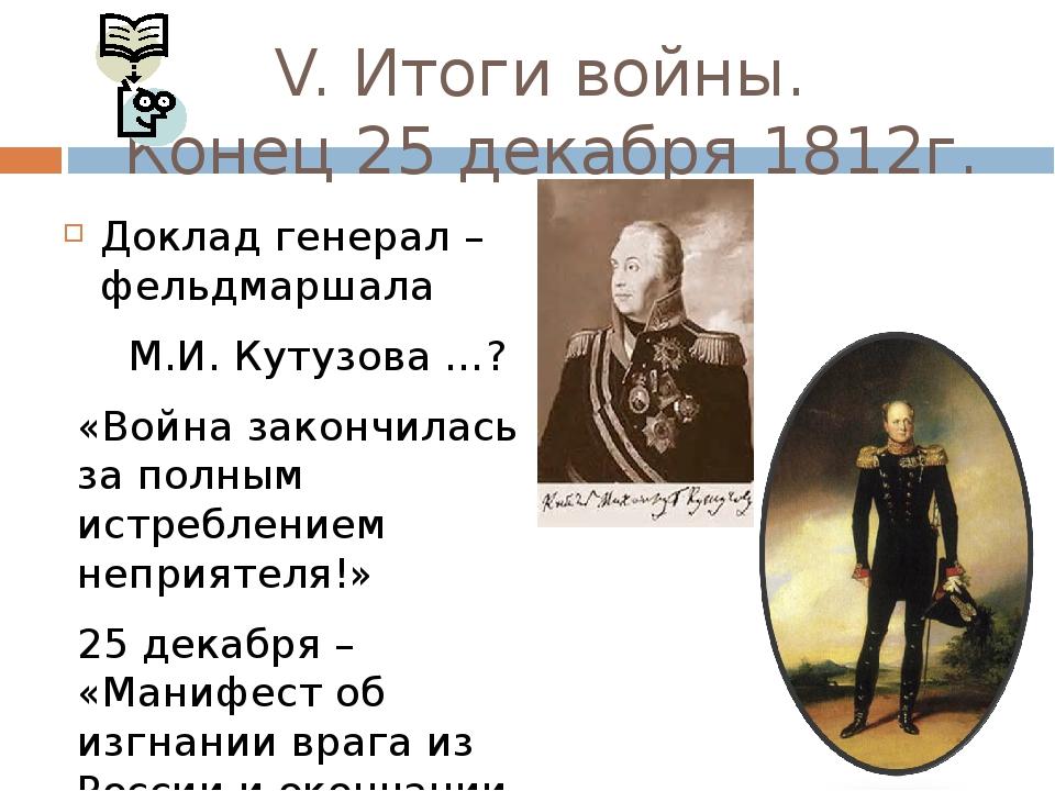 V. Итоги войны. Конец 25 декабря 1812г. Доклад генерал – фельдмаршала М.И. Ку...