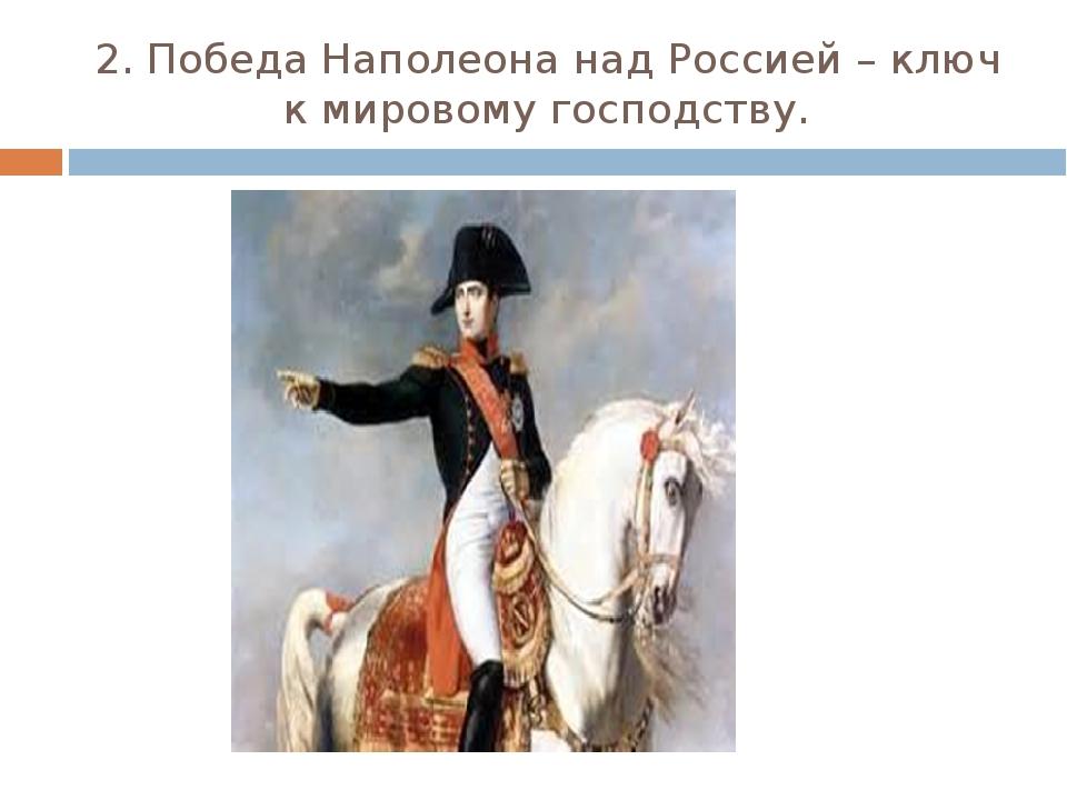 2. Победа Наполеона над Россией – ключ к мировому господству.