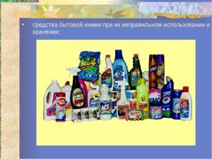 средства бытовой химии при их неправильном использовании и хранении;