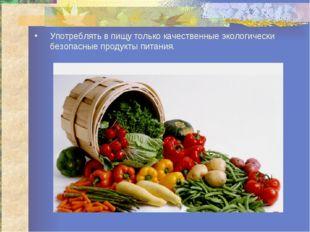 Употреблять в пищу только качественные экологически безопасные продукты питан
